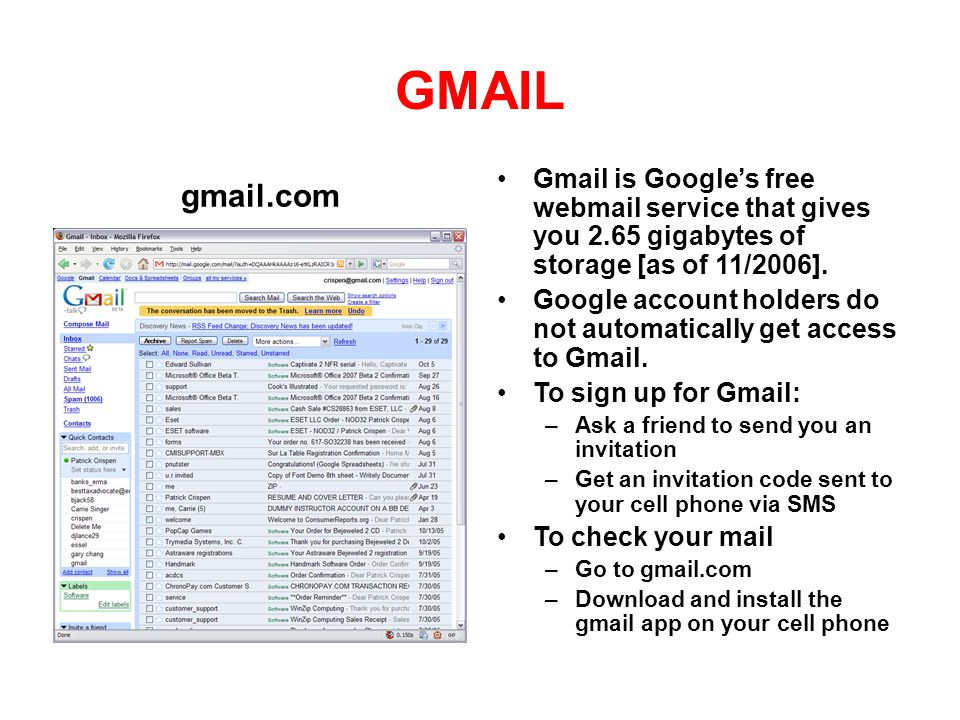 GMAIL gmail.com. Gmail is Google's free webmail service that gives you 2.65 gigabytes of storage [as of 11/2006].